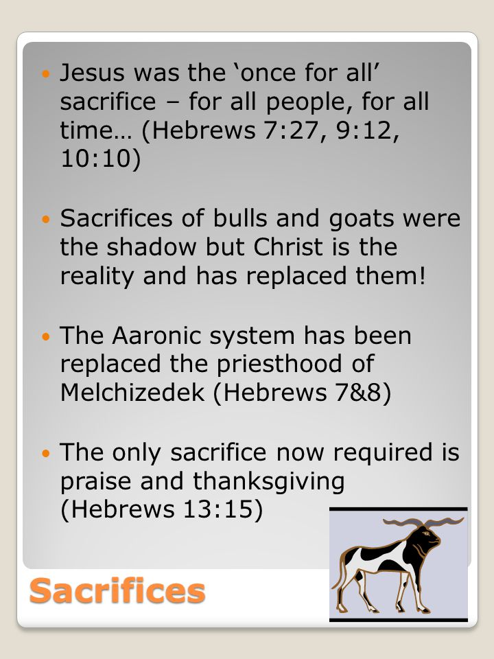 Sacrifices Jesus was the 'once for all' sacrifice – for all people, for all time… (Hebrews 7:27, 9:12, 10:10) Sacrifices of bulls and goats were the shadow but Christ is the reality and has replaced them.