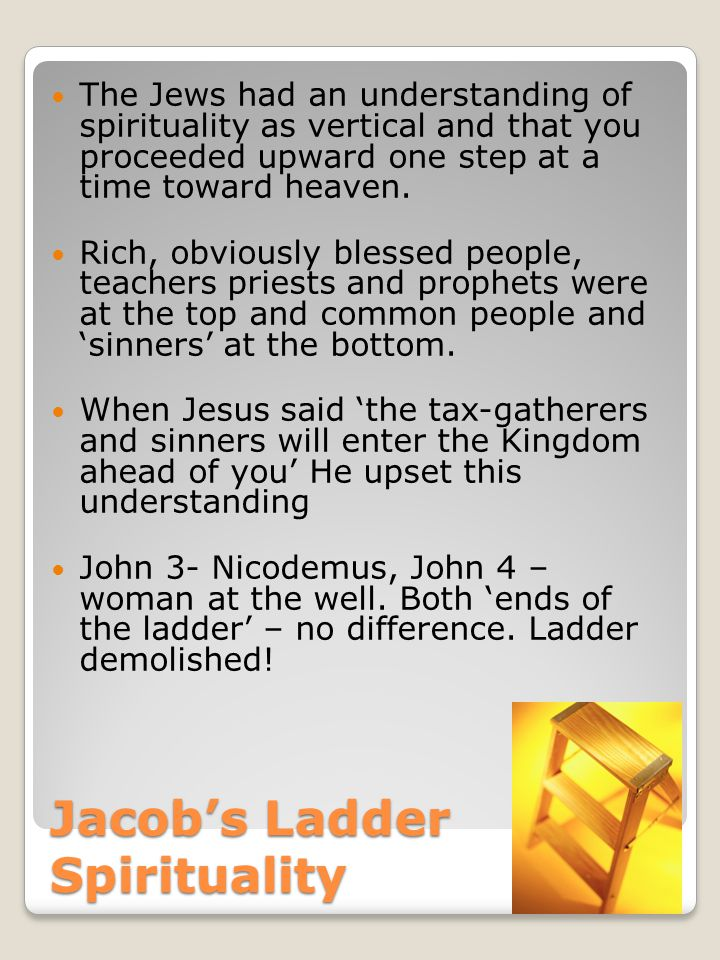 Jacob's Ladder Spirituality The Jews had an understanding of spirituality as vertical and that you proceeded upward one step at a time toward heaven.