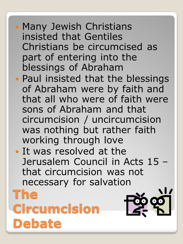 The Circumcision Debate Many Jewish Christians insisted that Gentiles Christians be circumcised as part of entering into the blessings of Abraham Paul insisted that the blessings of Abraham were by faith and that all who were of faith were sons of Abraham and that circumcision / uncircumcision was nothing but rather faith working through love It was resolved at the Jerusalem Council in Acts 15 – that circumcision was not necessary for salvation