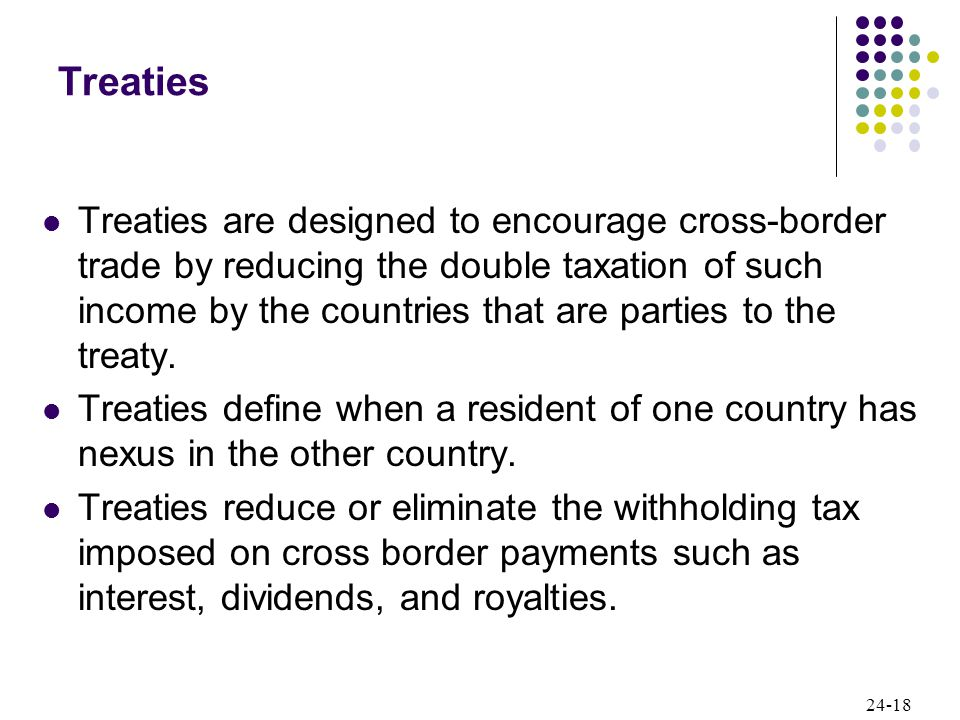 24-18 Treaties Treaties are designed to encourage cross-border trade by reducing the double taxation of such income by the countries that are parties to the treaty.