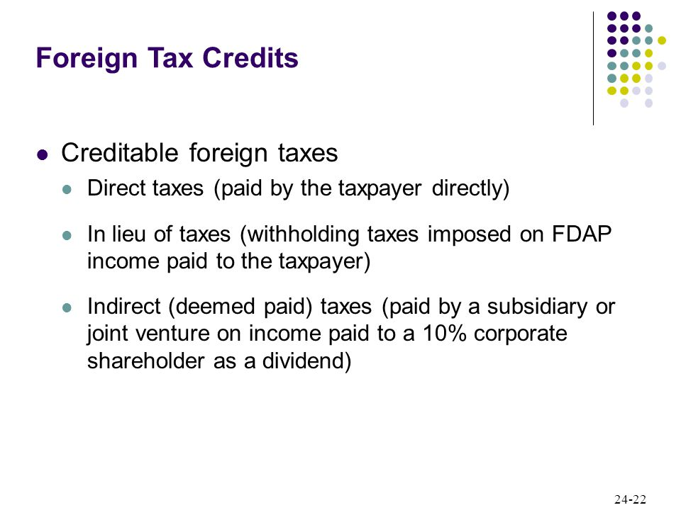 24-22 Creditable foreign taxes Direct taxes (paid by the taxpayer directly) In lieu of taxes (withholding taxes imposed on FDAP income paid to the taxpayer) Indirect (deemed paid) taxes (paid by a subsidiary or joint venture on income paid to a 10% corporate shareholder as a dividend) Foreign Tax Credits