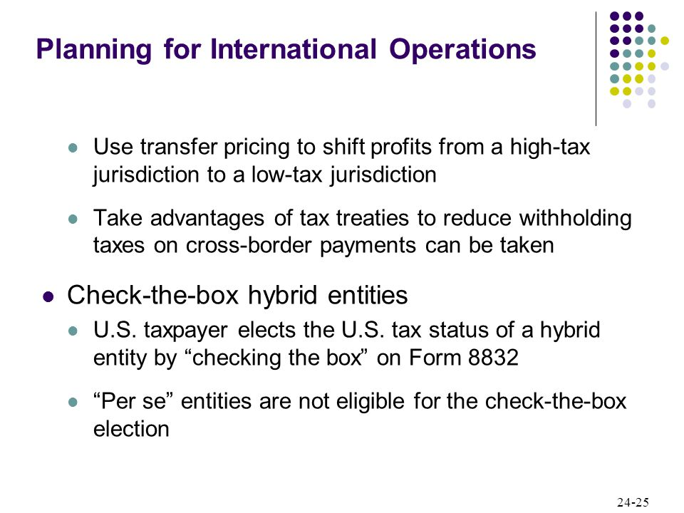 24-25 Use transfer pricing to shift profits from a high-tax jurisdiction to a low-tax jurisdiction Take advantages of tax treaties to reduce withholding taxes on cross-border payments can be taken Check-the-box hybrid entities U.S.