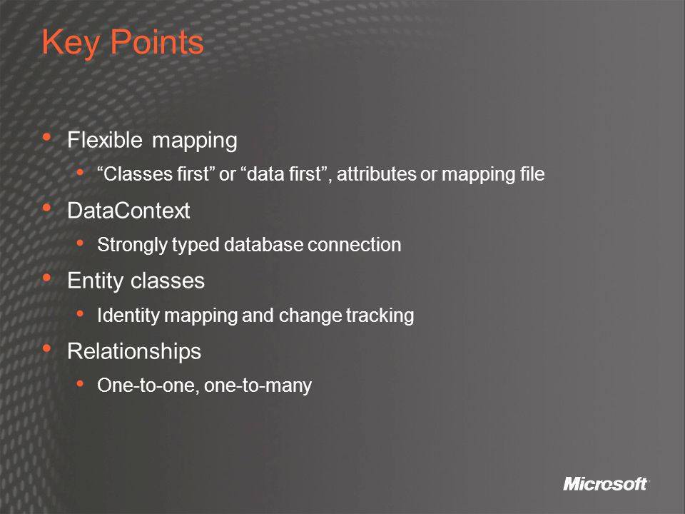 """Key Points Flexible mapping """"Classes first"""" or """"data first"""", attributes or mapping file DataContext Strongly typed database connection Entity classes"""