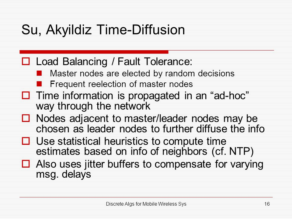 Discrete Algs for Mobile Wireless Sys16 Su, Akyildiz Time-Diffusion  Load Balancing / Fault Tolerance: Master nodes are elected by random decisions F