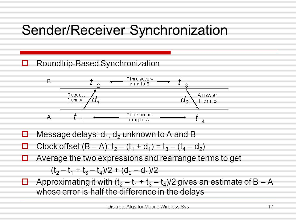Discrete Algs for Mobile Wireless Sys17 Sender/Receiver Synchronization  Roundtrip-Based Synchronization  Message delays: d 1, d 2 unknown to A and B  Clock offset (B – A): t 2 – (t 1 + d 1 ) = t 3 – (t 4 – d 2 )  Average the two expressions and rearrange terms to get (t 2 – t 1 + t 3 – t 4 )/2 + (d 2 – d 1 )/2  Approximating it with (t 2 – t 1 + t 3 – t 4 )/2 gives an estimate of B – A whose error is half the difference in the delays d1d1 d2d2
