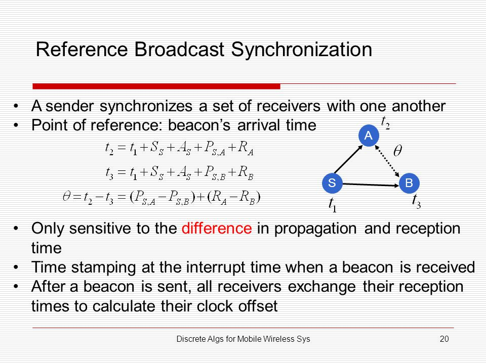Discrete Algs for Mobile Wireless Sys20 Reference Broadcast Synchronization A sender synchronizes a set of receivers with one another Point of reference: beacon's arrival time Only sensitive to the difference in propagation and reception time Time stamping at the interrupt time when a beacon is received After a beacon is sent, all receivers exchange their reception times to calculate their clock offset A BS
