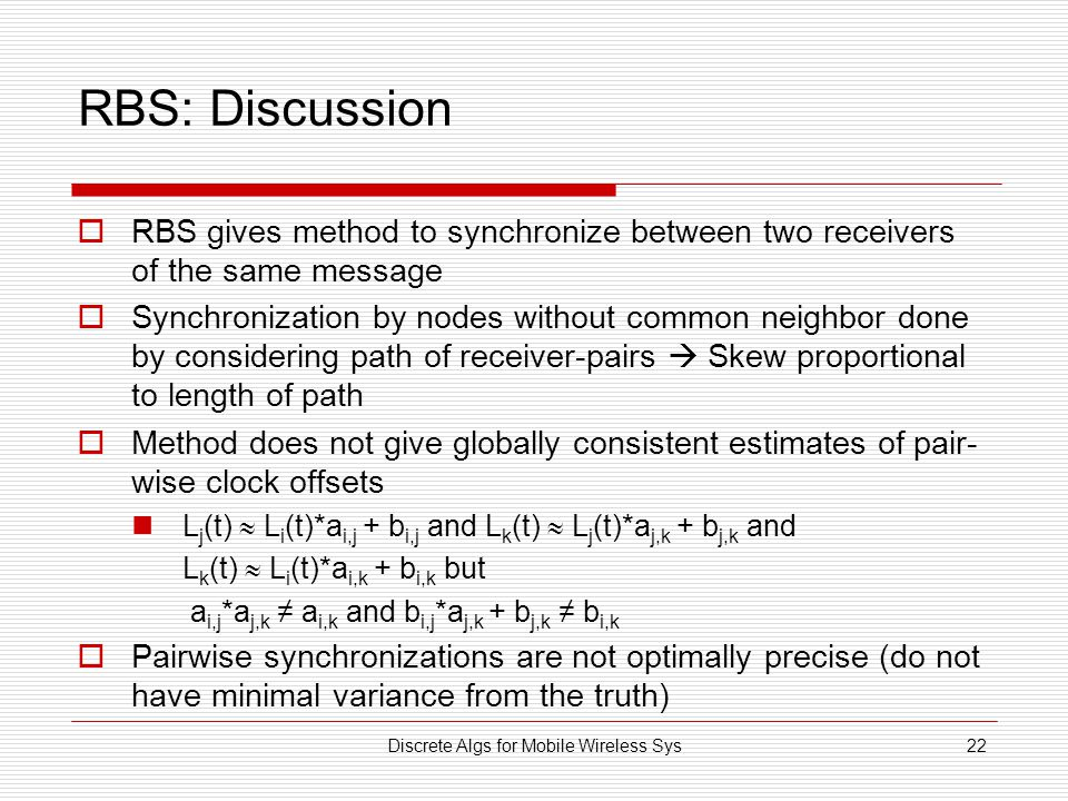 Discrete Algs for Mobile Wireless Sys22 RBS: Discussion  RBS gives method to synchronize between two receivers of the same message  Synchronization by nodes without common neighbor done by considering path of receiver-pairs  Skew proportional to length of path  Method does not give globally consistent estimates of pair- wise clock offsets L j (t)  L i (t)*a i,j + b i,j and L k (t)  L j (t)*a j,k + b j,k and L k (t)  L i (t)*a i,k + b i,k but a i,j *a j,k ≠ a i,k and b i,j *a j,k + b j,k ≠ b i,k  Pairwise synchronizations are not optimally precise (do not have minimal variance from the truth)