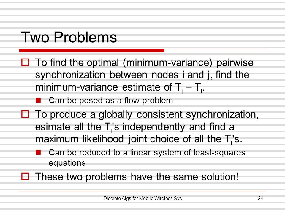Discrete Algs for Mobile Wireless Sys24 Two Problems  To find the optimal (minimum-variance) pairwise synchronization between nodes i and j, find the minimum-variance estimate of T j – T i.