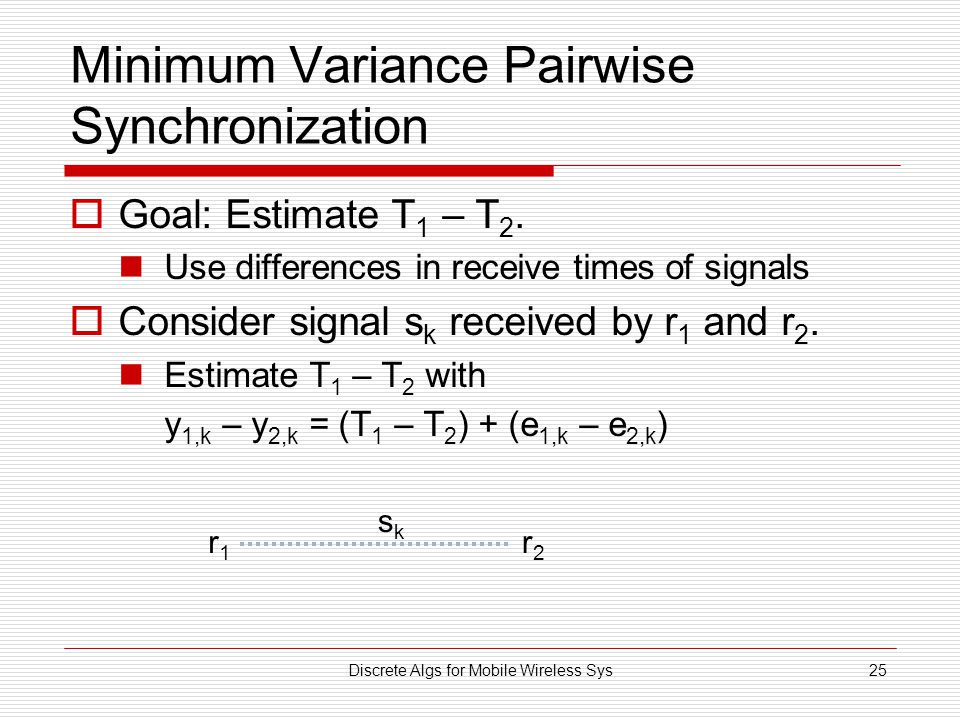 Discrete Algs for Mobile Wireless Sys25 Minimum Variance Pairwise Synchronization  Goal: Estimate T 1 – T 2. Use differences in receive times of sign