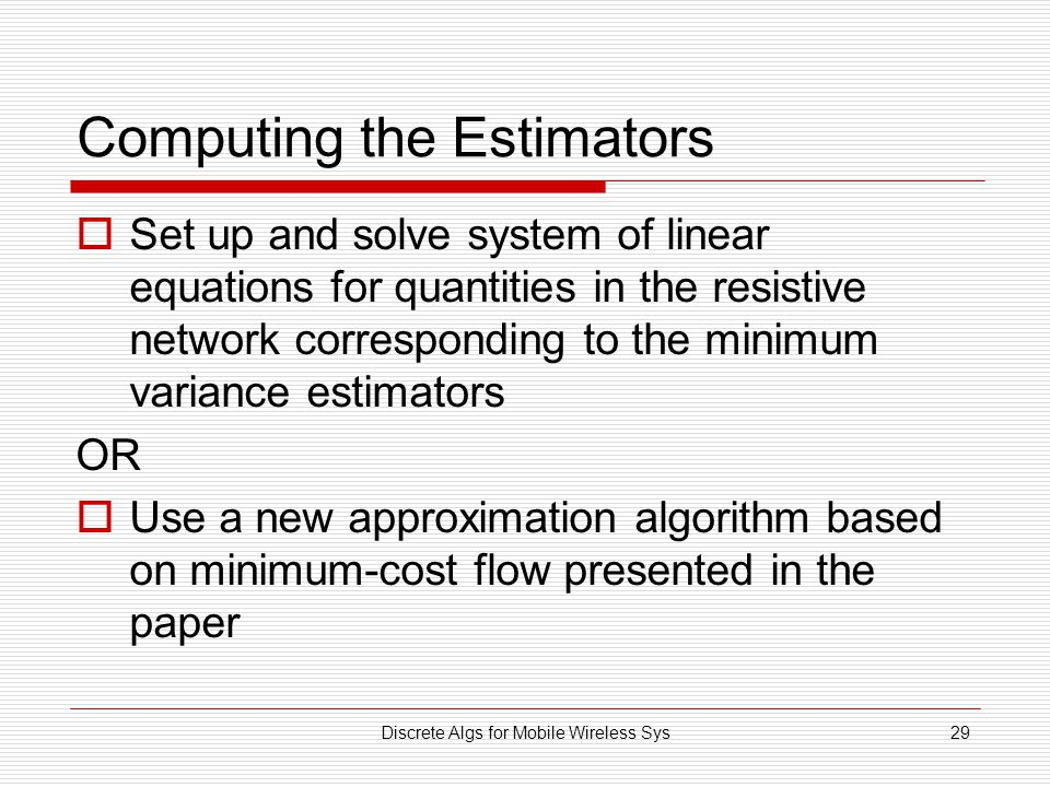 Discrete Algs for Mobile Wireless Sys29 Computing the Estimators  Set up and solve system of linear equations for quantities in the resistive network corresponding to the minimum variance estimators OR  Use a new approximation algorithm based on minimum-cost flow presented in the paper