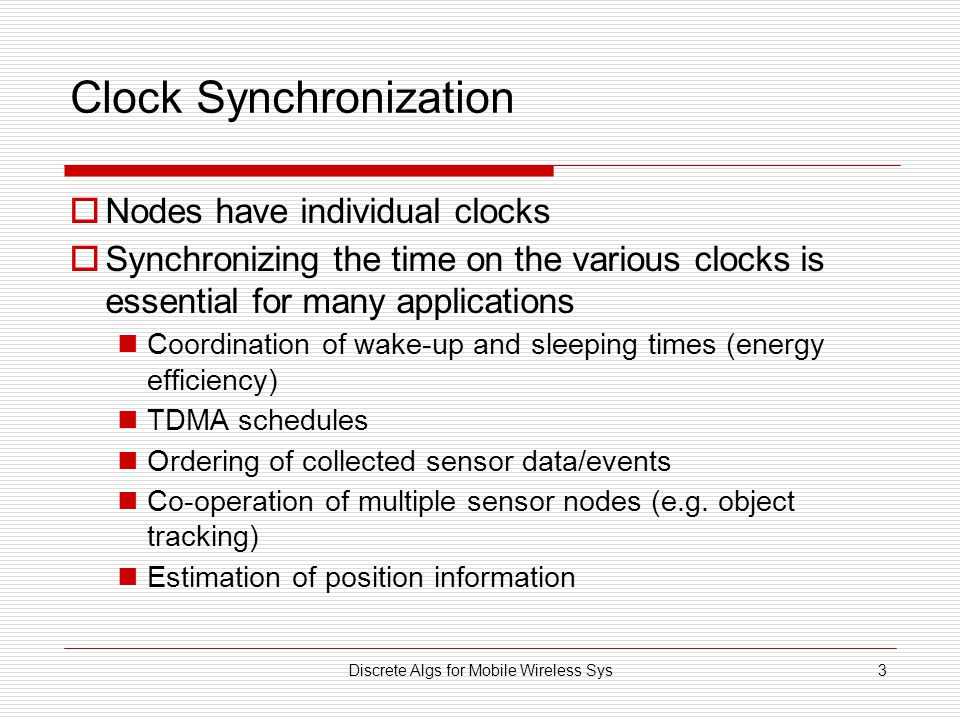 Discrete Algs for Mobile Wireless Sys3 Clock Synchronization  Nodes have individual clocks  Synchronizing the time on the various clocks is essentia
