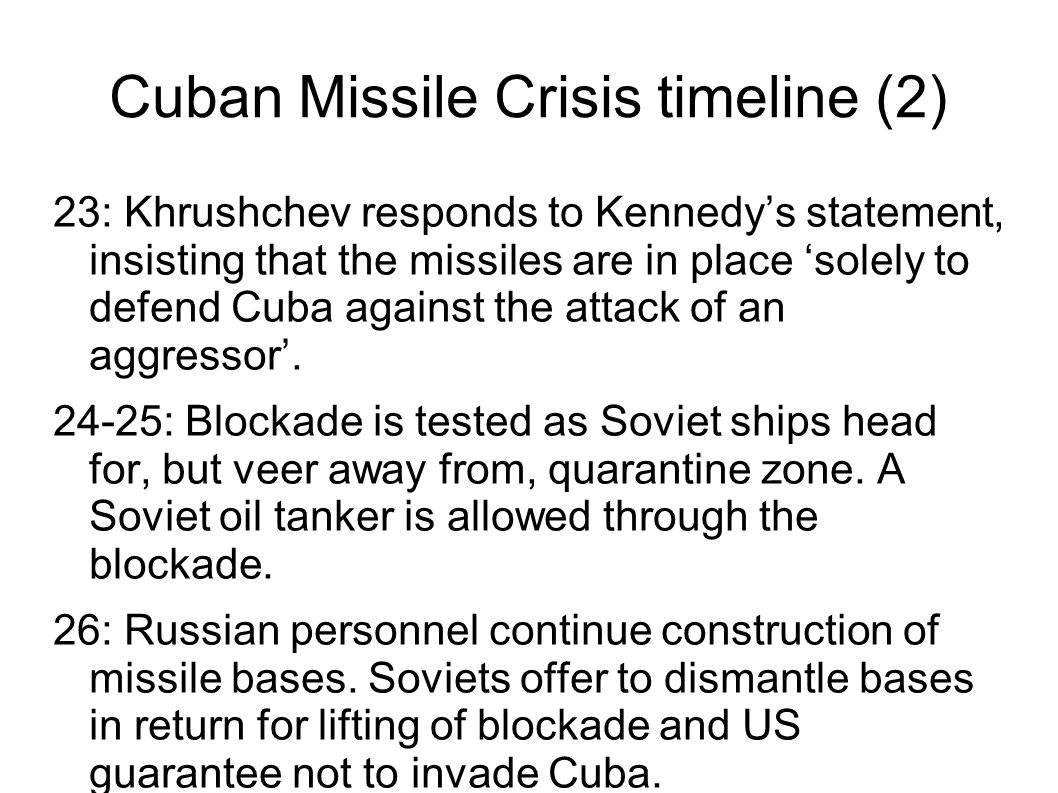 Cuban Missile Crisis timeline (2) 23: Khrushchev responds to Kennedy's statement, insisting that the missiles are in place 'solely to defend Cuba agai
