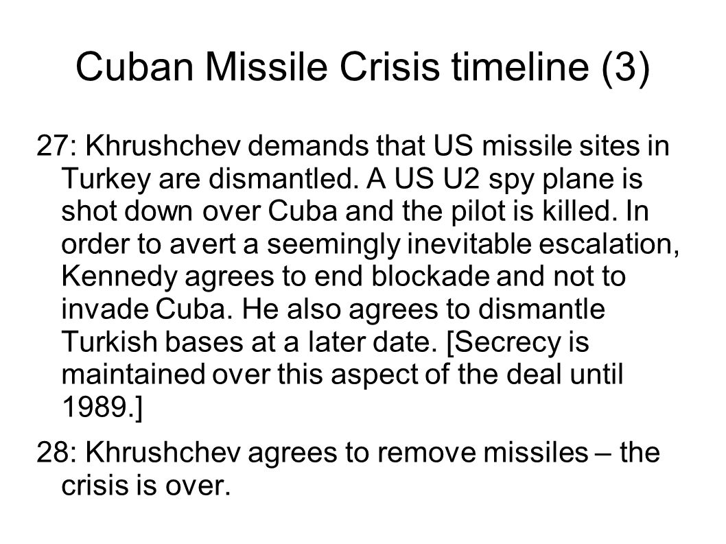 Cuban Missile Crisis timeline (3) 27: Khrushchev demands that US missile sites in Turkey are dismantled. A US U2 spy plane is shot down over Cuba and