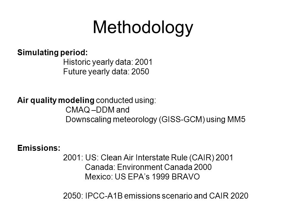 Methodology Simulating period: Historic yearly data: 2001 Future yearly data: 2050 Air quality modeling conducted using: CMAQ –DDM and Downscaling meteorology (GISS-GCM) using MM5 Emissions: 2001: US: Clean Air Interstate Rule (CAIR) 2001 Canada: Environment Canada 2000 Mexico: US EPA's 1999 BRAVO 2050: IPCC-A1B emissions scenario and CAIR 2020