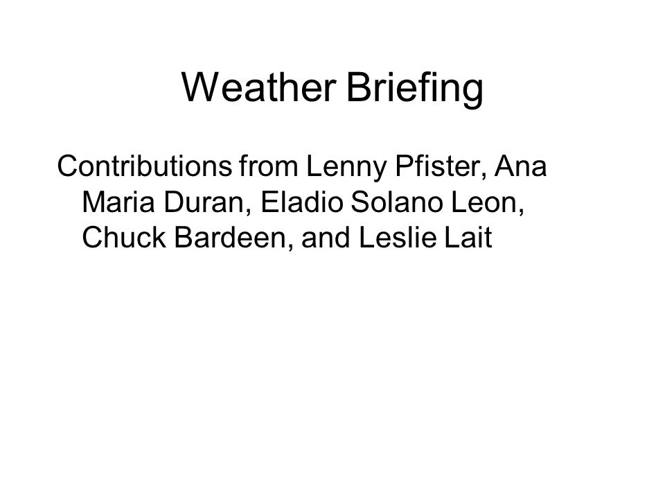 Weather Briefing Contributions from Lenny Pfister, Ana Maria Duran, Eladio Solano Leon, Chuck Bardeen, and Leslie Lait
