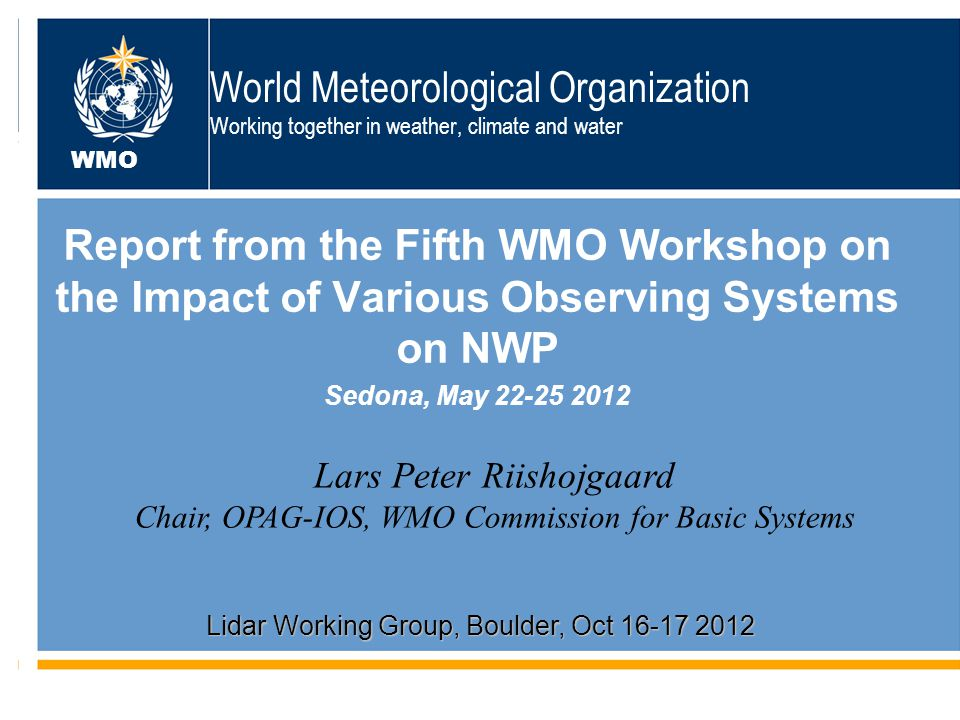 World Meteorological Organization Working together in weather, climate and water Report from the Fifth WMO Workshop on the Impact of Various Observing Systems on NWP Sedona, May 22-25 2012 WMO Lars Peter Riishojgaard Chair, OPAG-IOS, WMO Commission for Basic Systems Lidar Working Group, Boulder, Oct 16-17 2012