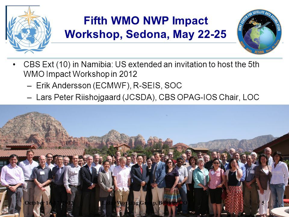 Fifth WMO NWP Impact Workshop, Sedona, May 22-25 CBS Ext (10) in Namibia: US extended an invitation to host the 5th WMO Impact Workshop in 2012 –Erik Andersson (ECMWF), R-SEIS, SOC –Lars Peter Riishojgaard (JCSDA), CBS OPAG-IOS Chair, LOC October 16-17, 2012Lidar Working Group, Boulder CO5