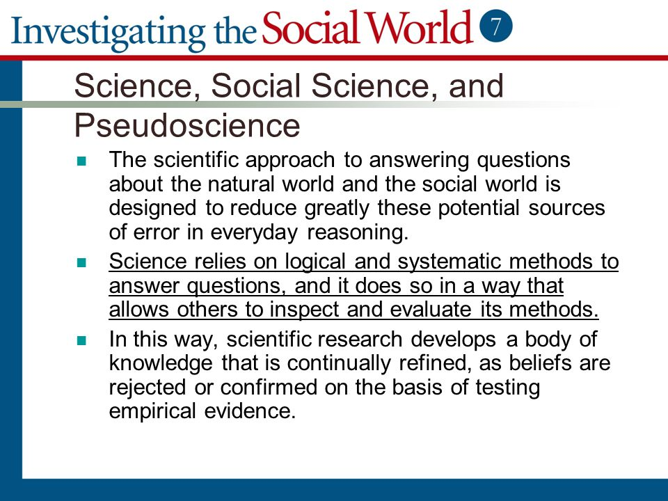 Science, Social Science, and Pseudoscience The scientific approach to answering questions about the natural world and the social world is designed to