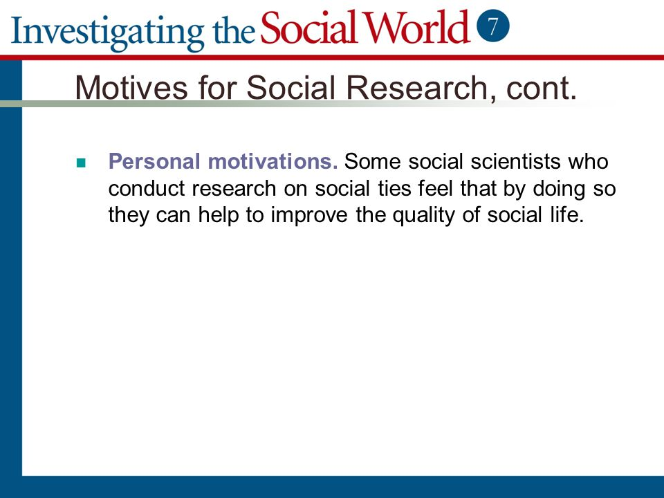 Motives for Social Research, cont. Personal motivations. Some social scientists who conduct research on social ties feel that by doing so they can hel