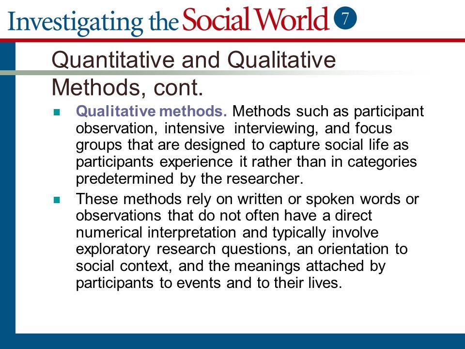 Quantitative and Qualitative Methods, cont. Qualitative methods. Methods such as participant observation, intensive interviewing, and focus groups tha