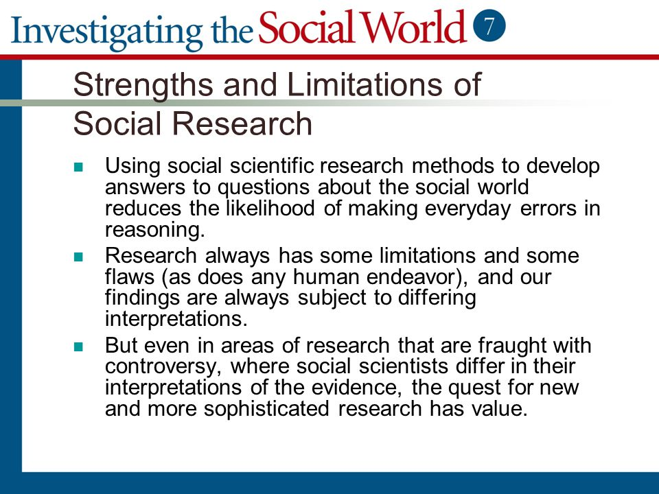 Strengths and Limitations of Social Research Using social scientific research methods to develop answers to questions about the social world reduces t