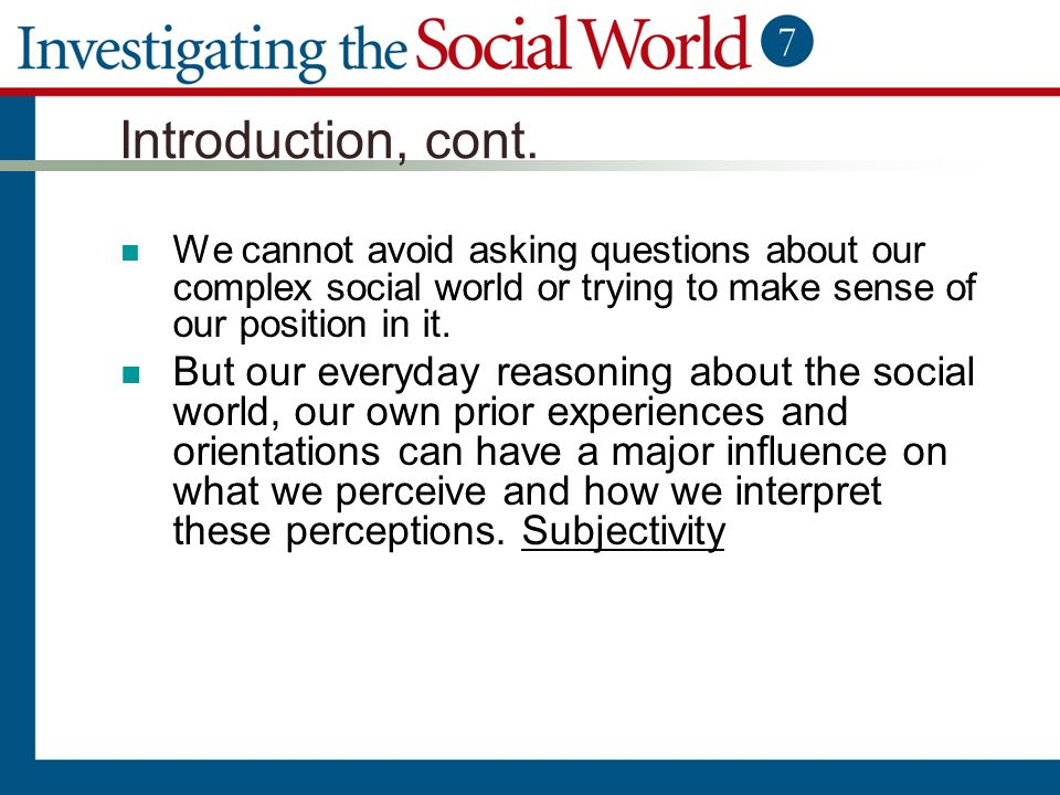 Introduction, cont. We cannot avoid asking questions about our complex social world or trying to make sense of our position in it. But our everyday re