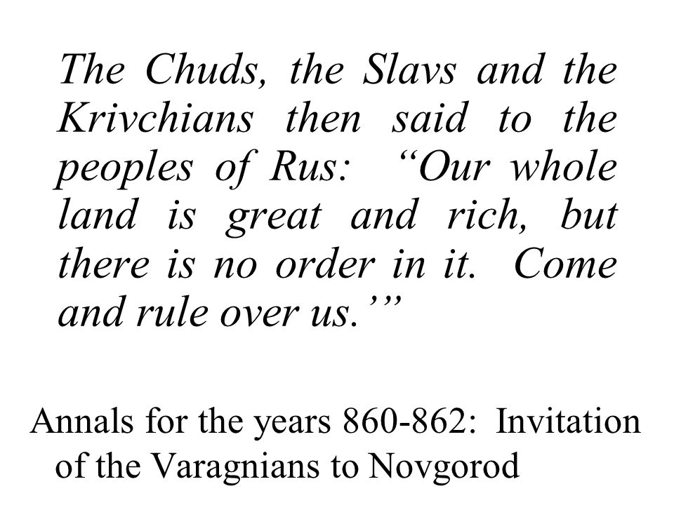 "The Chuds, the Slavs and the Krivchians then said to the peoples of Rus: ""Our whole land is great and rich, but there is no order in it. Come and rule"