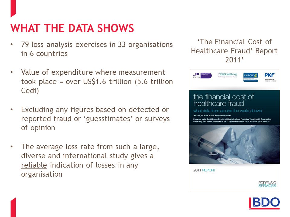 WHAT THE DATA SHOWS 79 loss analysis exercises in 33 organisations in 6 countries Value of expenditure where measurement took place = over US$1.6 trillion (5.6 trillion Cedi) Excluding any figures based on detected or reported fraud or 'guesstimates' or surveys of opinion The average loss rate from such a large, diverse and international study gives a reliable indication of losses in any organisation 'The Financial Cost of Healthcare Fraud' Report 2011'