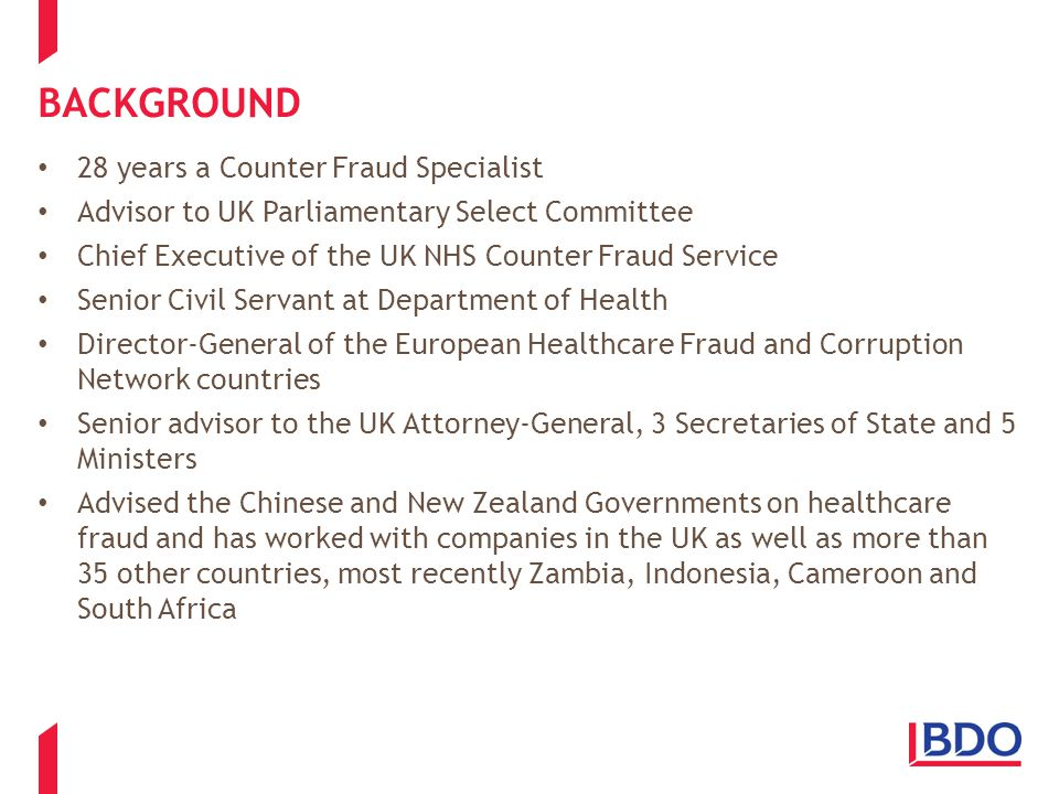 BACKGROUND 28 years a Counter Fraud Specialist Advisor to UK Parliamentary Select Committee Chief Executive of the UK NHS Counter Fraud Service Senior Civil Servant at Department of Health Director-General of the European Healthcare Fraud and Corruption Network countries Senior advisor to the UK Attorney-General, 3 Secretaries of State and 5 Ministers Advised the Chinese and New Zealand Governments on healthcare fraud and has worked with companies in the UK as well as more than 35 other countries, most recently Zambia, Indonesia, Cameroon and South Africa