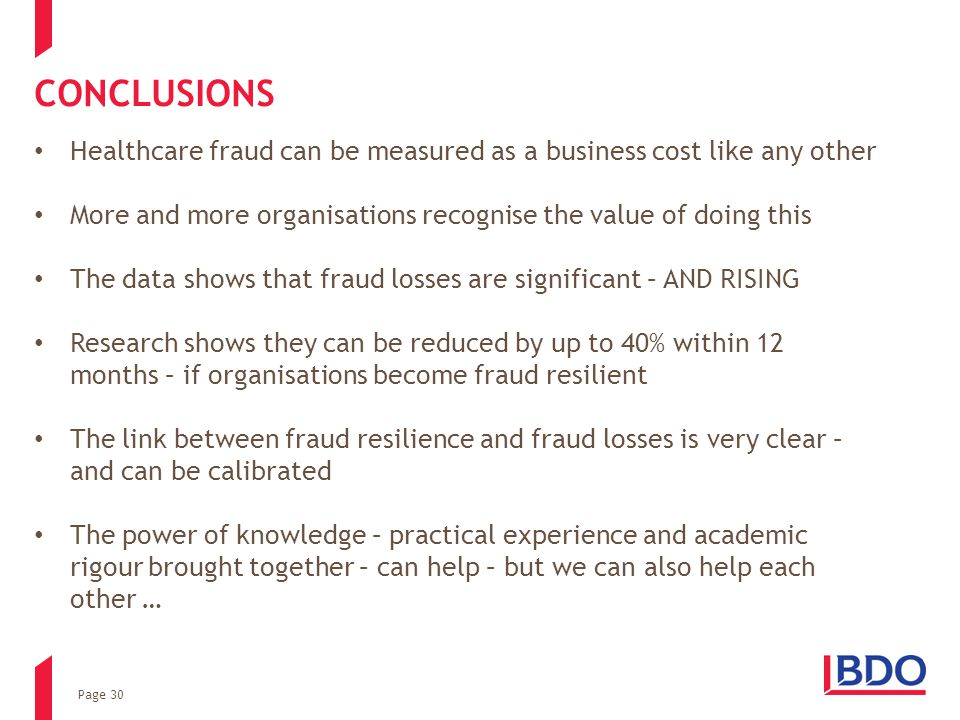 Page 30 CONCLUSIONS Healthcare fraud can be measured as a business cost like any other More and more organisations recognise the value of doing this The data shows that fraud losses are significant – AND RISING Research shows they can be reduced by up to 40% within 12 months – if organisations become fraud resilient The link between fraud resilience and fraud losses is very clear – and can be calibrated The power of knowledge – practical experience and academic rigour brought together – can help – but we can also help each other …