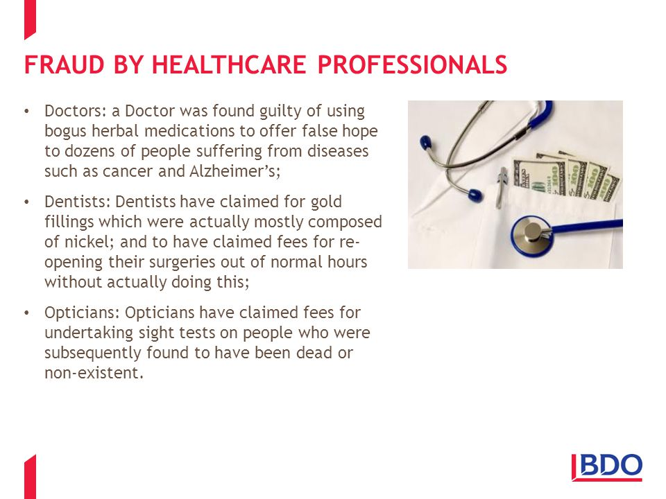 FRAUD BY HEALTHCARE PROFESSIONALS Doctors: a Doctor was found guilty of using bogus herbal medications to offer false hope to dozens of people suffering from diseases such as cancer and Alzheimer's; Dentists: Dentists have claimed for gold fillings which were actually mostly composed of nickel; and to have claimed fees for re- opening their surgeries out of normal hours without actually doing this; Opticians: Opticians have claimed fees for undertaking sight tests on people who were subsequently found to have been dead or non-existent.