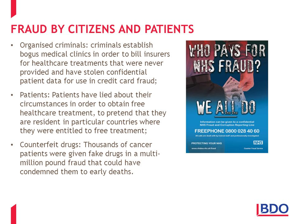 FRAUD BY CITIZENS AND PATIENTS Organised criminals: criminals establish bogus medical clinics in order to bill insurers for healthcare treatments that were never provided and have stolen confidential patient data for use in credit card fraud; Patients: Patients have lied about their circumstances in order to obtain free healthcare treatment, to pretend that they are resident in particular countries where they were entitled to free treatment; Counterfeit drugs: Thousands of cancer patients were given fake drugs in a multi- million pound fraud that could have condemned them to early deaths.
