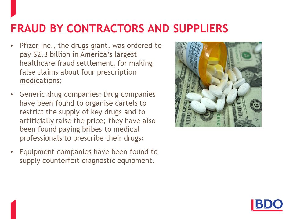 FRAUD BY CONTRACTORS AND SUPPLIERS Pfizer Inc., the drugs giant, was ordered to pay $2.3 billion in America's largest healthcare fraud settlement, for making false claims about four prescription medications; Generic drug companies: Drug companies have been found to organise cartels to restrict the supply of key drugs and to artificially raise the price; they have also been found paying bribes to medical professionals to prescribe their drugs; Equipment companies have been found to supply counterfeit diagnostic equipment.
