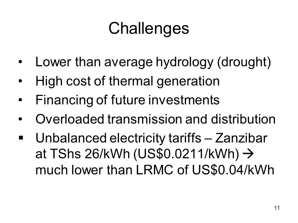 11 Challenges Lower than average hydrology (drought) High cost of thermal generation Financing of future investments Overloaded transmission and distribution  Unbalanced electricity tariffs – Zanzibar at TShs 26/kWh (US$0.0211/kWh)  much lower than LRMC of US$0.04/kWh