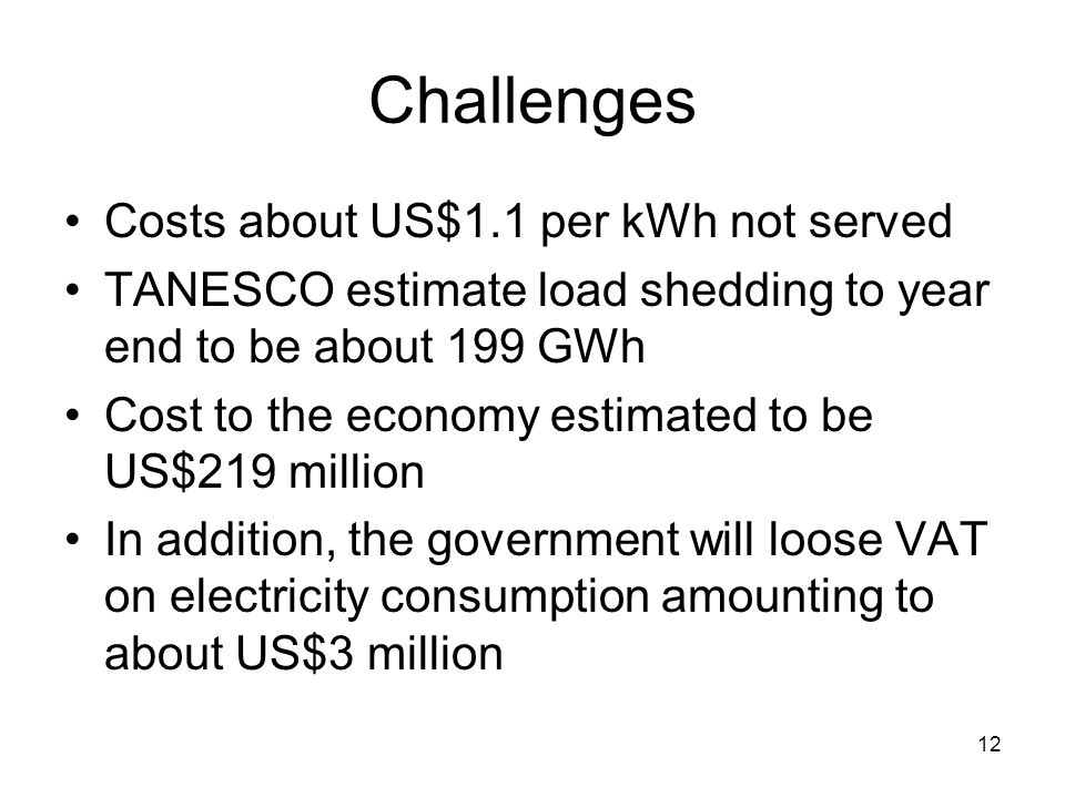 12 Challenges Costs about US$1.1 per kWh not served TANESCO estimate load shedding to year end to be about 199 GWh Cost to the economy estimated to be US$219 million In addition, the government will loose VAT on electricity consumption amounting to about US$3 million
