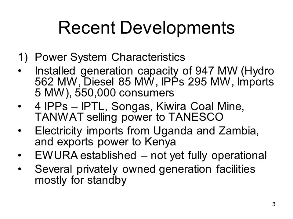 3 Recent Developments 1)Power System Characteristics Installed generation capacity of 947 MW (Hydro 562 MW, Diesel 85 MW, IPPs 295 MW, Imports 5 MW), 550,000 consumers 4 IPPs – IPTL, Songas, Kiwira Coal Mine, TANWAT selling power to TANESCO Electricity imports from Uganda and Zambia, and exports power to Kenya EWURA established – not yet fully operational Several privately owned generation facilities mostly for standby