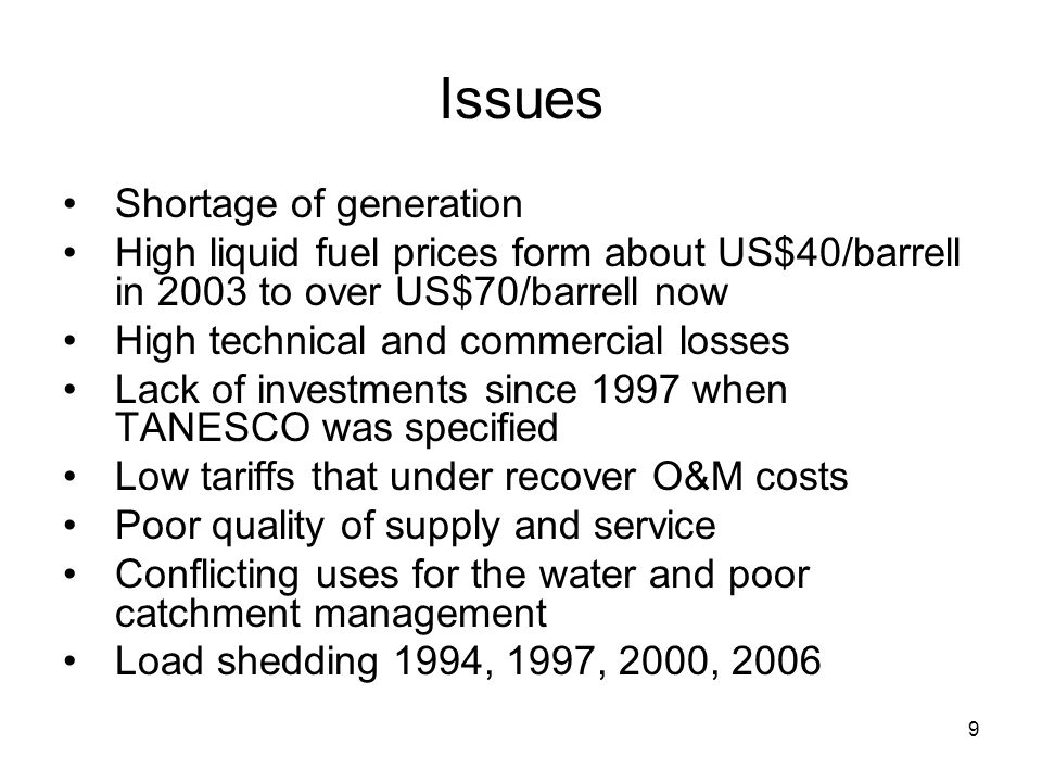 9 Issues Shortage of generation High liquid fuel prices form about US$40/barrell in 2003 to over US$70/barrell now High technical and commercial losses Lack of investments since 1997 when TANESCO was specified Low tariffs that under recover O&M costs Poor quality of supply and service Conflicting uses for the water and poor catchment management Load shedding 1994, 1997, 2000, 2006