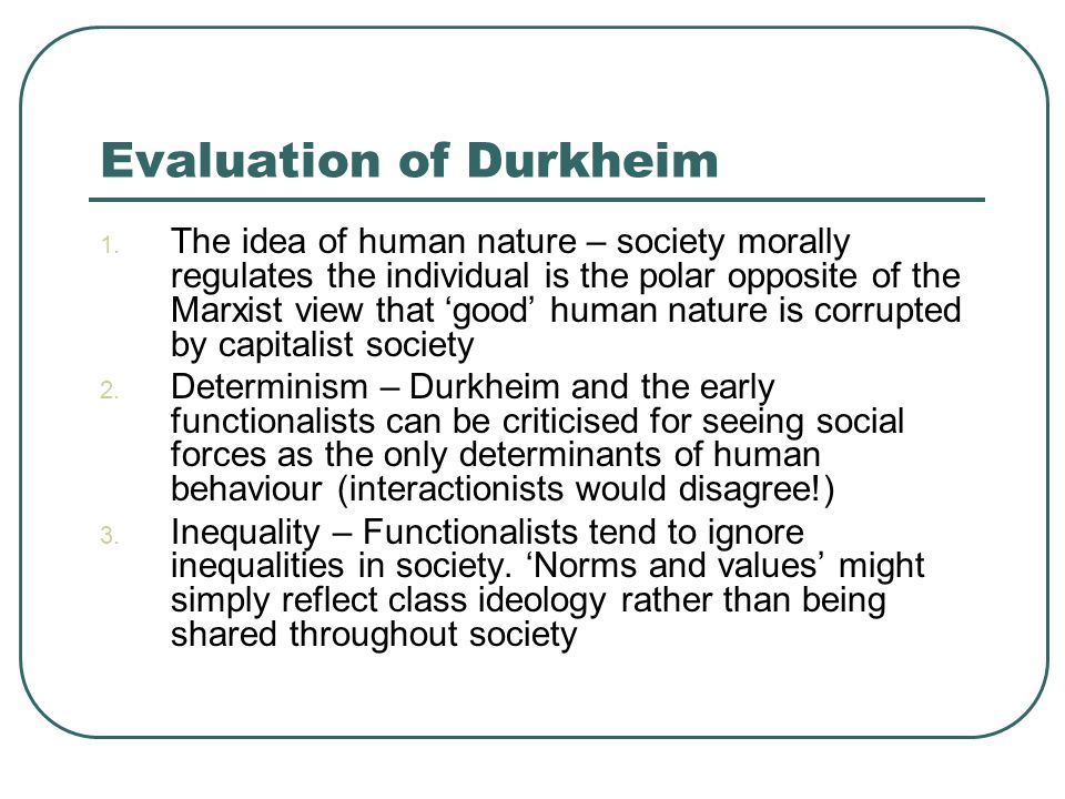 Evaluation of Durkheim 1. The idea of human nature – society morally regulates the individual is the polar opposite of the Marxist view that 'good' hu