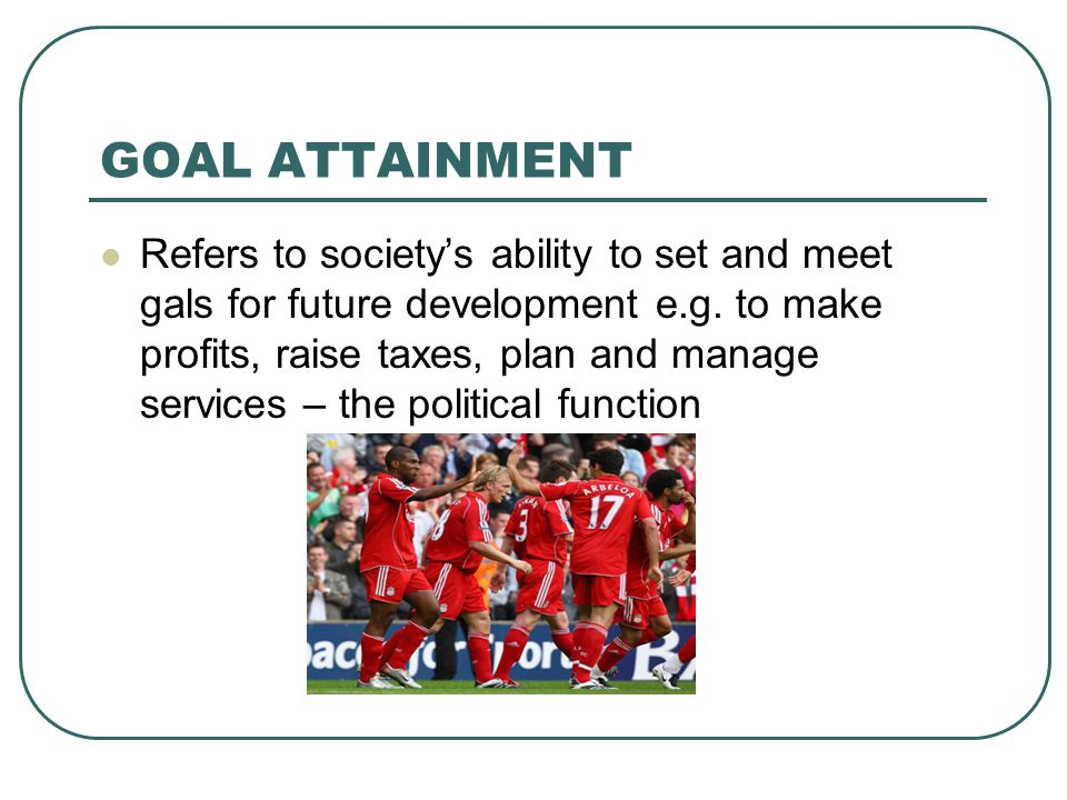 GOAL ATTAINMENT Refers to society's ability to set and meet gals for future development e.g. to make profits, raise taxes, plan and manage services –