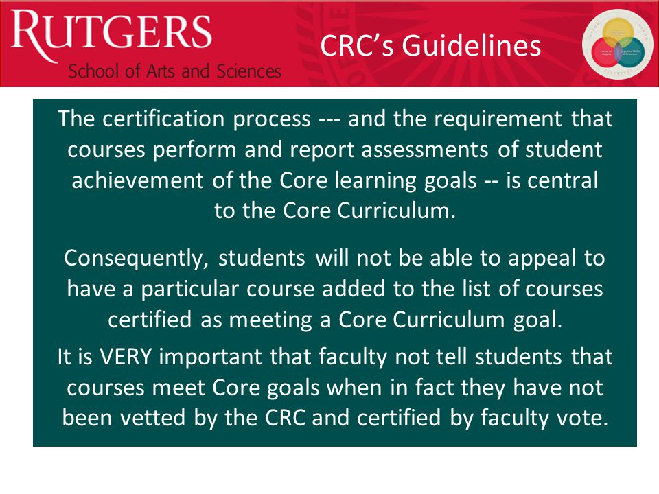 Optional Presentation Title CRC's Guidelines The certification process --- and the requirement that courses perform and report assessments of student achievement of the Core learning goals -- is central to the Core Curriculum.