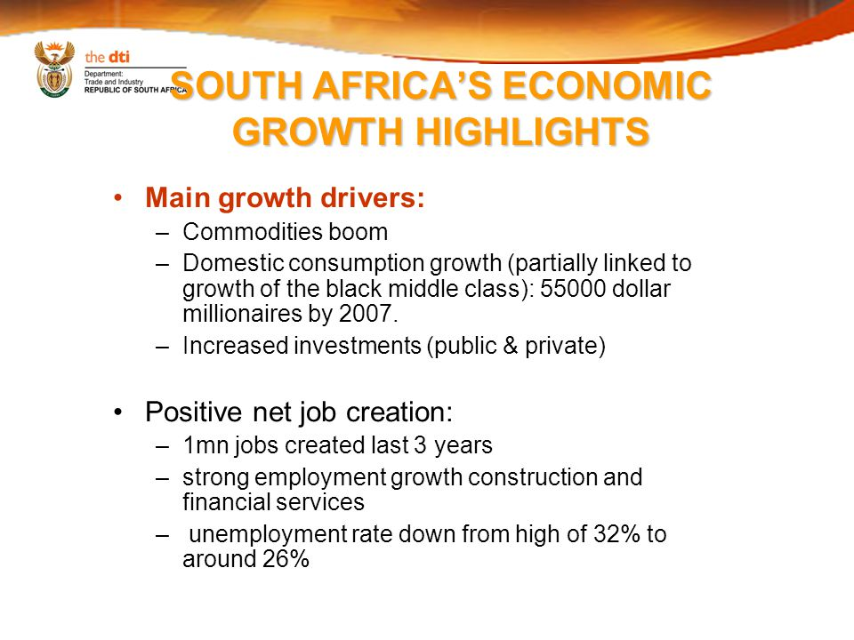 SOUTH AFRICA'S ECONOMIC GROWTH HIGHLIGHTS Main growth drivers: –Commodities boom –Domestic consumption growth (partially linked to growth of the black middle class): 55000 dollar millionaires by 2007.