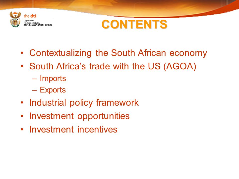 CONTENTS Contextualizing the South African economy South Africa's trade with the US (AGOA) –Imports –Exports Industrial policy framework Investment opportunities Investment incentives