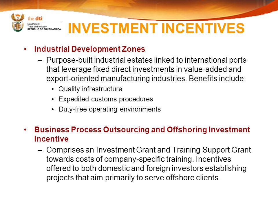 INVESTMENT INCENTIVES Industrial Development Zones –Purpose-built industrial estates linked to international ports that leverage fixed direct investments in value-added and export-oriented manufacturing industries.