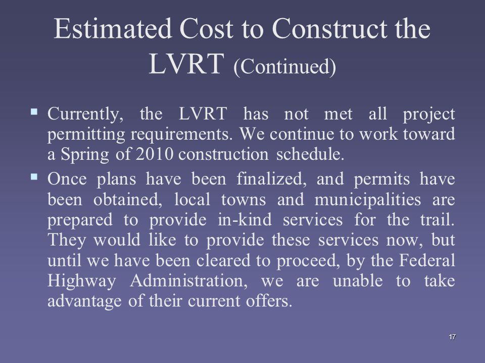 17 Estimated Cost to Construct the LVRT (Continued)   Currently, the LVRT has not met all project permitting requirements.