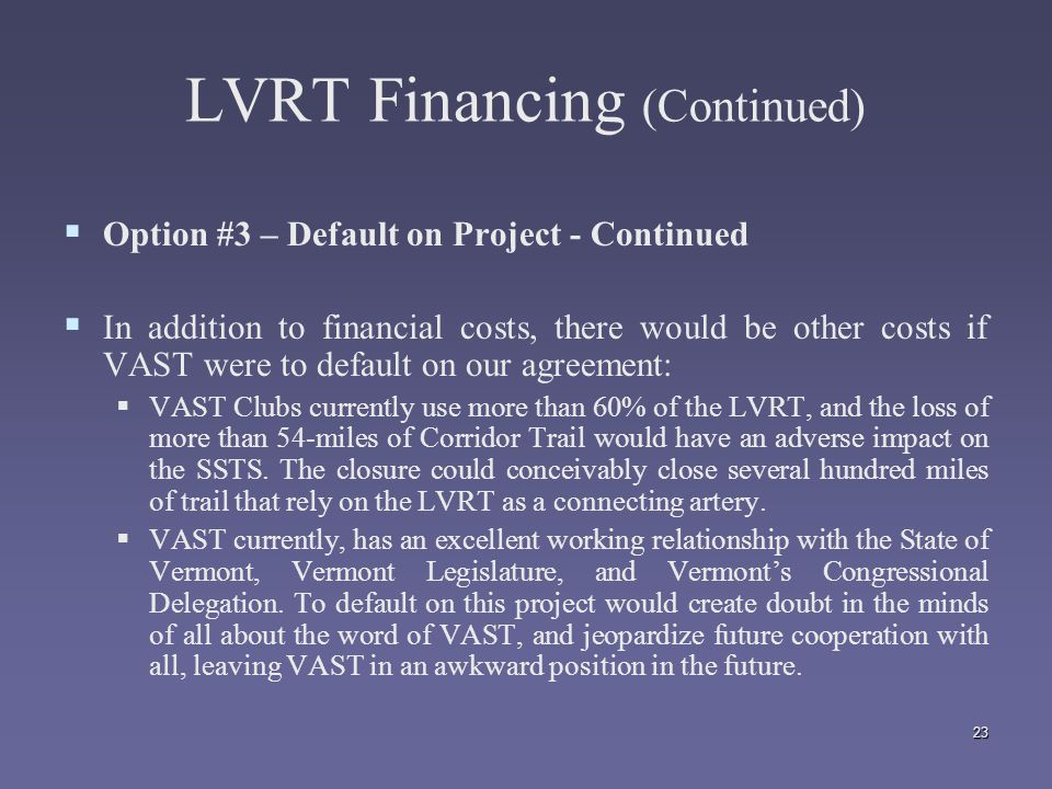 23 LVRT Financing (Continued)   Option #3 – Default on Project - Continued   In addition to financial costs, there would be other costs if VAST were to default on our agreement:   VAST Clubs currently use more than 60% of the LVRT, and the loss of more than 54-miles of Corridor Trail would have an adverse impact on the SSTS.