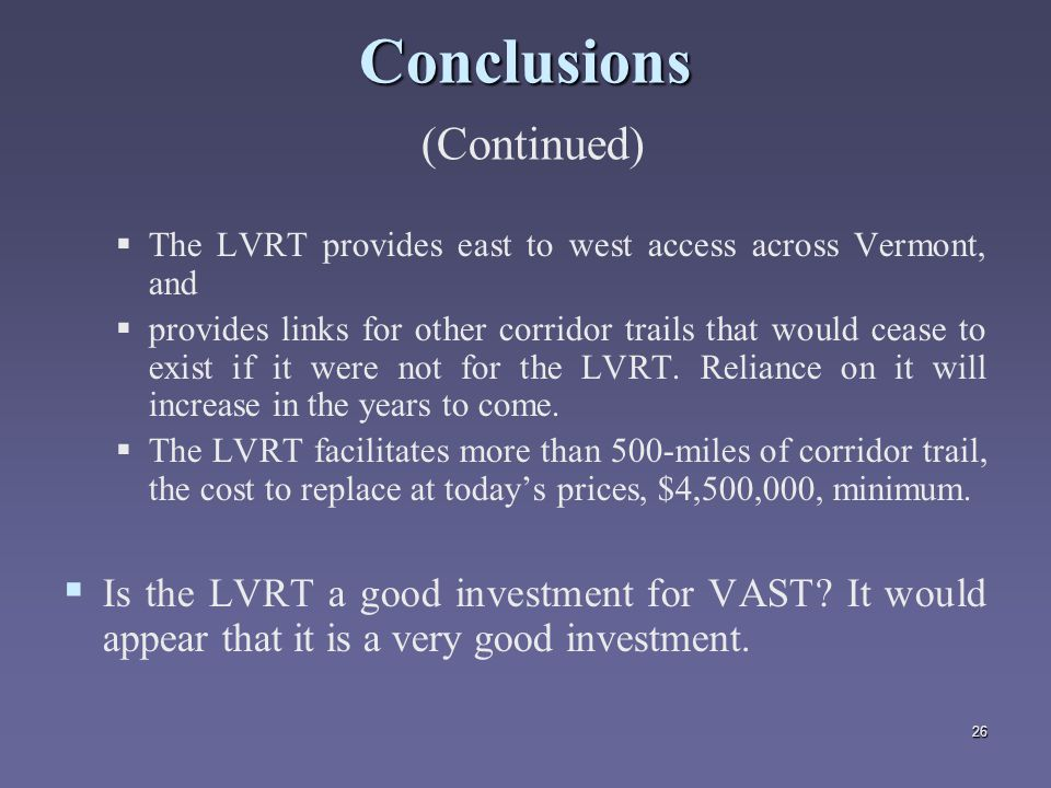 26 Conclusions Conclusions (Continued)   The LVRT provides east to west access across Vermont, and   provides links for other corridor trails that would cease to exist if it were not for the LVRT.