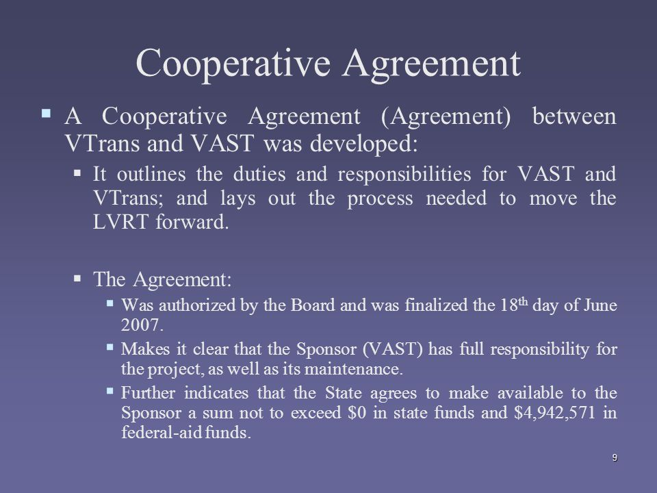 9 Cooperative Agreement   A Cooperative Agreement (Agreement) between VTrans and VAST was developed:   It outlines the duties and responsibilities for VAST and VTrans; and lays out the process needed to move the LVRT forward.