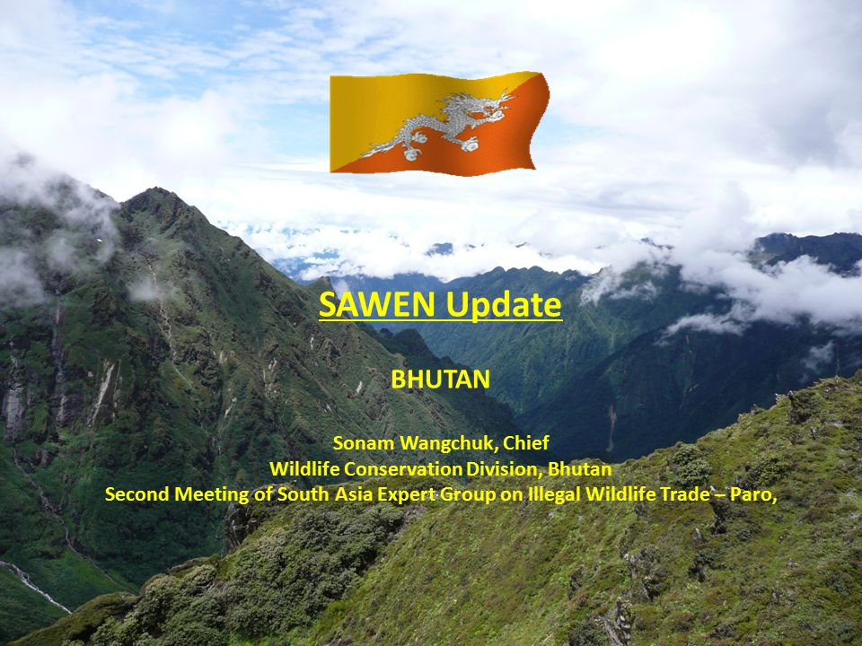 SAWEN Update BHUTAN Sonam Wangchuk, Chief Wildlife Conservation Division, Bhutan Second Meeting of South Asia Expert Group on Illegal Wildlife Trade – Paro,