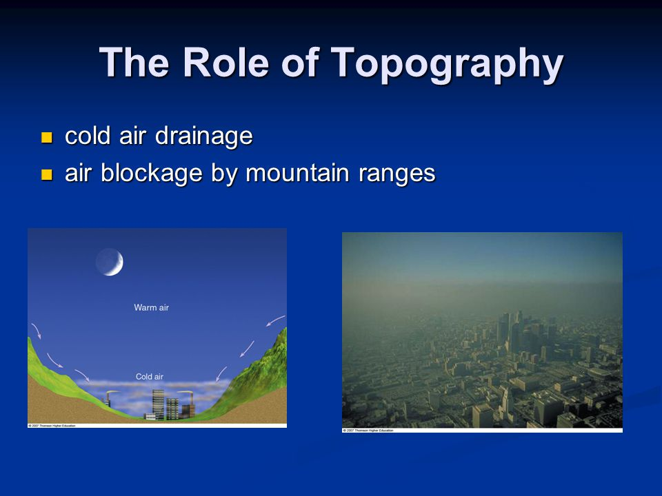 The Role of Topography cold air drainage cold air drainage air blockage by mountain ranges air blockage by mountain ranges