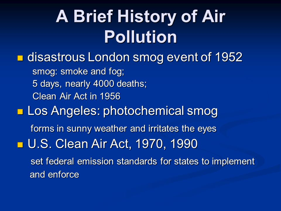 A Brief History of Air Pollution disastrous London smog event of 1952 disastrous London smog event of 1952 smog: smoke and fog; smog: smoke and fog; 5 days, nearly 4000 deaths; 5 days, nearly 4000 deaths; Clean Air Act in 1956 Clean Air Act in 1956 Los Angeles: photochemical smog Los Angeles: photochemical smog forms in sunny weather and irritates the eyes forms in sunny weather and irritates the eyes U.S.